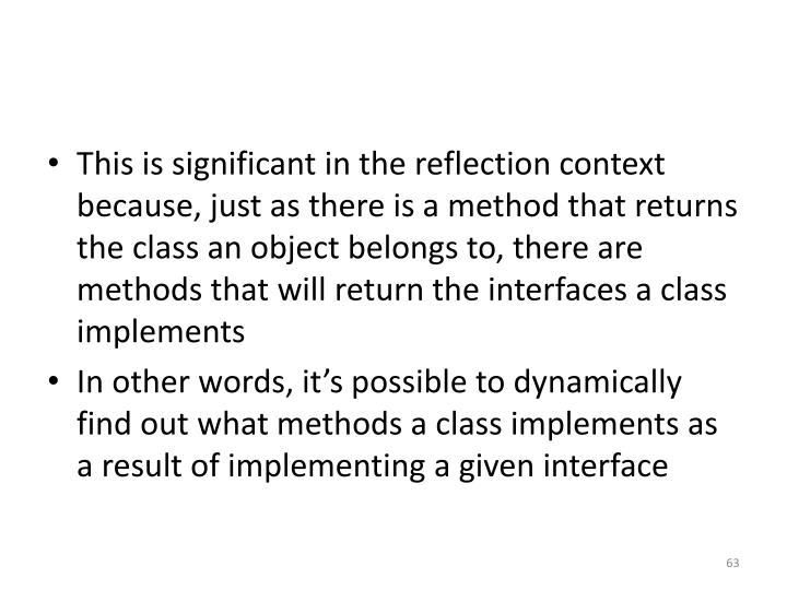 This is significant in the reflection context because, just as there is a method that returns the class an object belongs to, there are methods that will return the interfaces a class implements