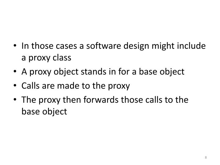 In those cases a software design might include a proxy class