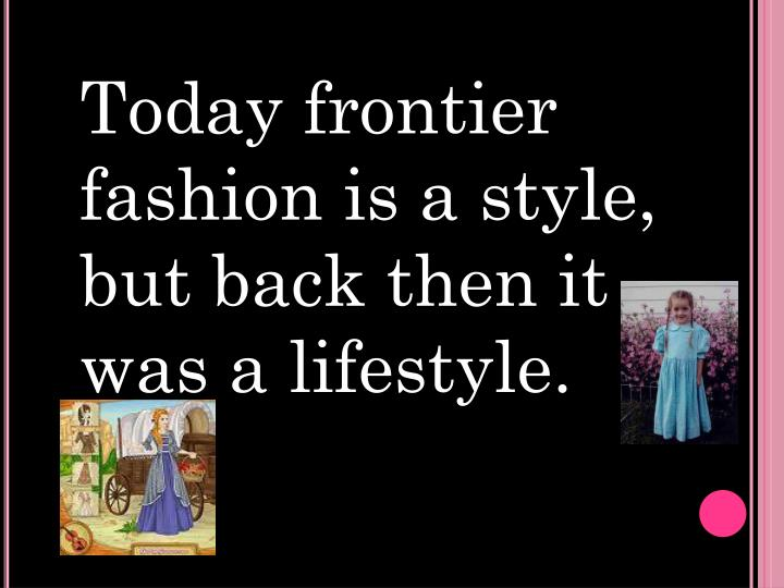 Today frontier fashion is a style, but back then it was a lifestyle.
