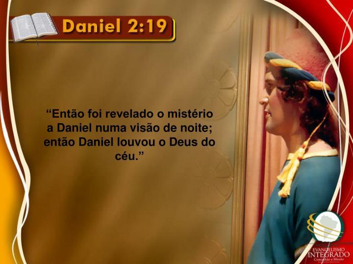 """""""Então foi revelado o mistério a Daniel numa visão de noite; então Daniel louvou o Deus do céu."""""""