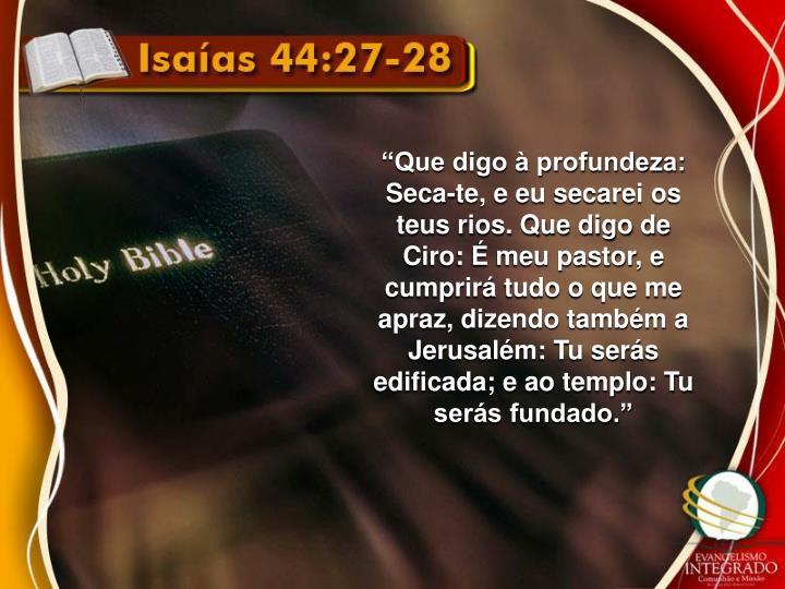 """""""Que digo à profundeza: Seca-te, e eu secarei os teus rios. Que digo de Ciro: É meu pastor, e cumprirá tudo o que me apraz, dizendo também a Jerusalém: Tu serás edificada; e ao templo: Tu serás fundado."""""""