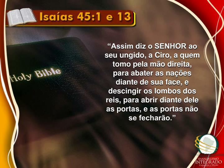 """""""Assim diz o SENHOR ao seu ungido, a Ciro, a quem tomo pela mão direita, para abater as nações diante de sua face, e"""