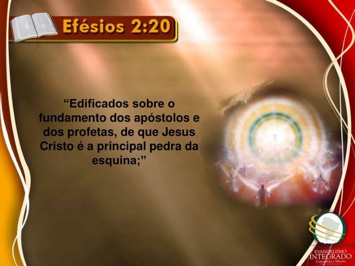 """Edificados sobre o fundamento dos apóstolos e dos profetas, de que Jesus Cristo é a principal pedra da esquina;"""
