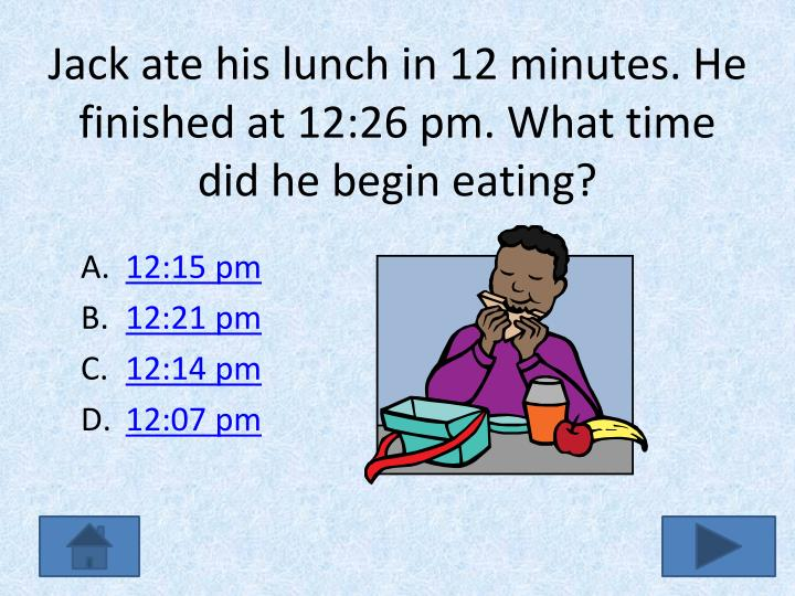 Jack ate his lunch in 12 minutes. He finished at 12:26 pm. What time did he begin eating?