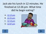 jack ate his lunch in 12 minutes he finished at 12 26 pm what time did he begin eating