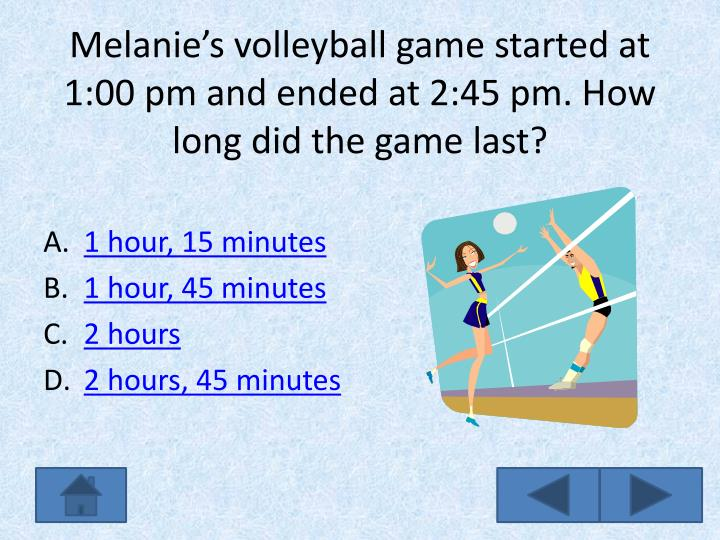 Melanie's volleyball game started at 1:00 pm and ended at 2:45 pm. How long did the game last?