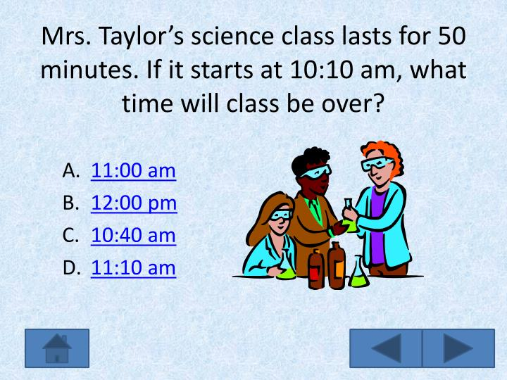 Mrs. Taylor's science class lasts for 50 minutes. If it starts at 10:10 am, what time will class be over?