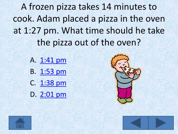 A frozen pizza takes 14 minutes to cook. Adam placed a pizza in the oven at 1:27 pm. What time should he take the pizza out of the oven?