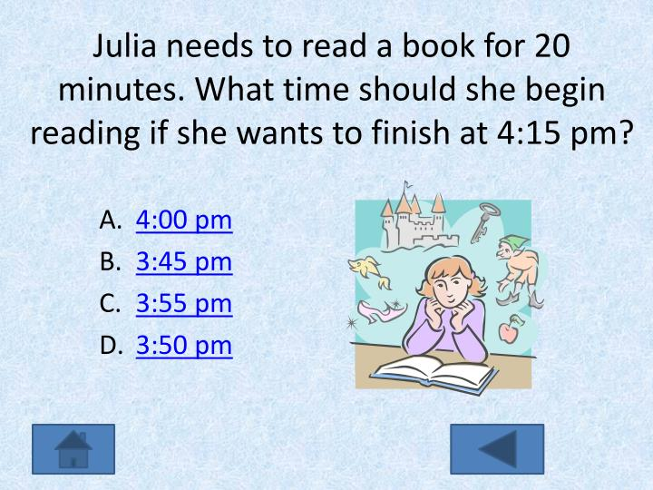 Julia needs to read a book for 20 minutes. What time should she begin reading if she wants to finish at 4:15 pm?