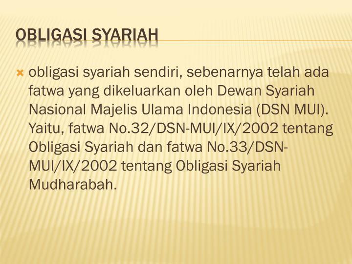 obligasi syariah sendiri, sebenarnya telah ada fatwa yang dikeluarkan oleh Dewan Syariah Nasional Majelis Ulama Indonesia (DSN MUI). Yaitu, fatwa No.32/DSN-MUI/IX/2002 tentang Obligasi Syariah dan fatwa No.33/DSN-MUI/IX/2002 tentang Obligasi Syariah Mudharabah.