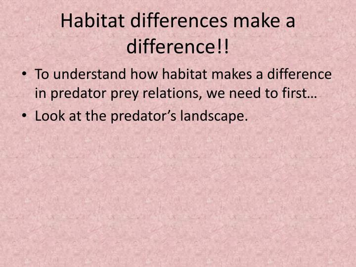 Habitat differences make a difference!!