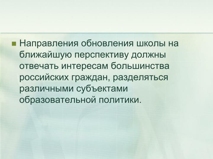 Направления обновления школы на ближайшую перспективу должны отвечать интересам большинства российских граждан, разделяться различными субъектами образовательной политики.
