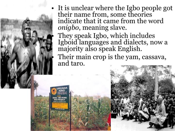 It is unclear where the Igbo people got their name from, some theories indicate that it came from the word