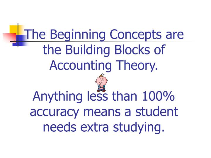 The Beginning Concepts are the Building Blocks of Accounting Theory.