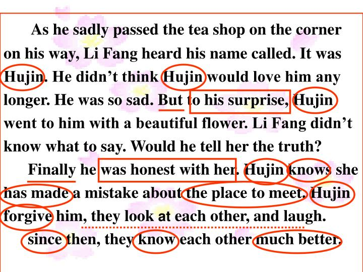 As he sadly passed the tea shop on the corner on his way, Li Fang heard his name called. It was Hujin. He didn't think Hujin would love him any longer. He was so sad. But to his surprise, Hujin went to him with a beautiful flower. Li Fang didn't know what to say. Would he tell her the truth?