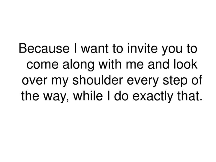 Because I want to invite you to come along with me and look over my shoulder every step of the way, while I do exactly that.