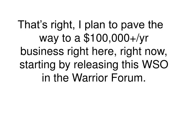 That's right, I plan to pave the way to a $100,000+/yr business right here, right now, starting by releasing this WSO in the Warrior Forum.