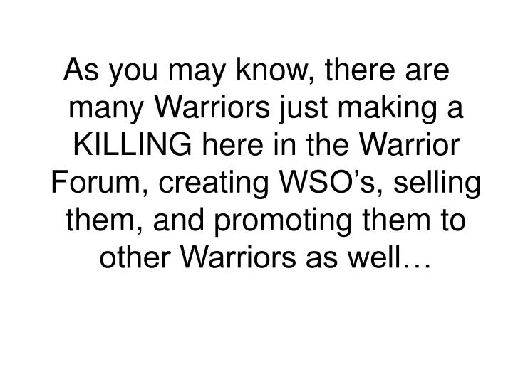 As you may know, there are many Warriors just making a KILLING here in the Warrior Forum, creating WSO's, selling them, and promoting them to other Warriors as well…