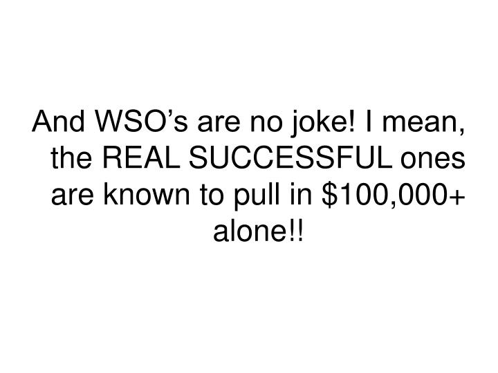 And WSO's are no joke! I mean, the REAL SUCCESSFUL ones are known to pull in $100,000+ alone!!