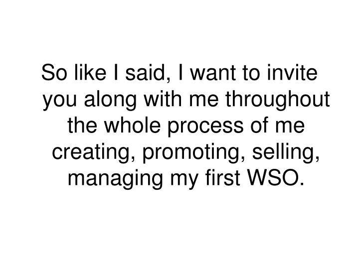 So like I said, I want to invite you along with me throughout the whole process of me creating, promoting, selling, managing my first WSO.