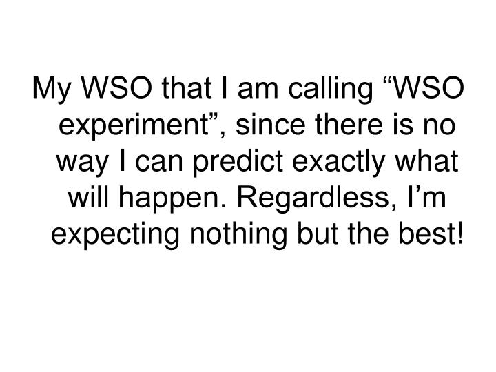 "My WSO that I am calling ""WSO experiment"", since there is no way I can predict exactly what will happen. Regardless, I'm expecting nothing but the best!"