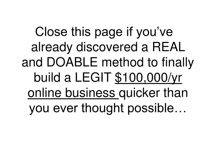 Close this page if you've already discovered a REAL and DOABLE method to finally build a LEGIT