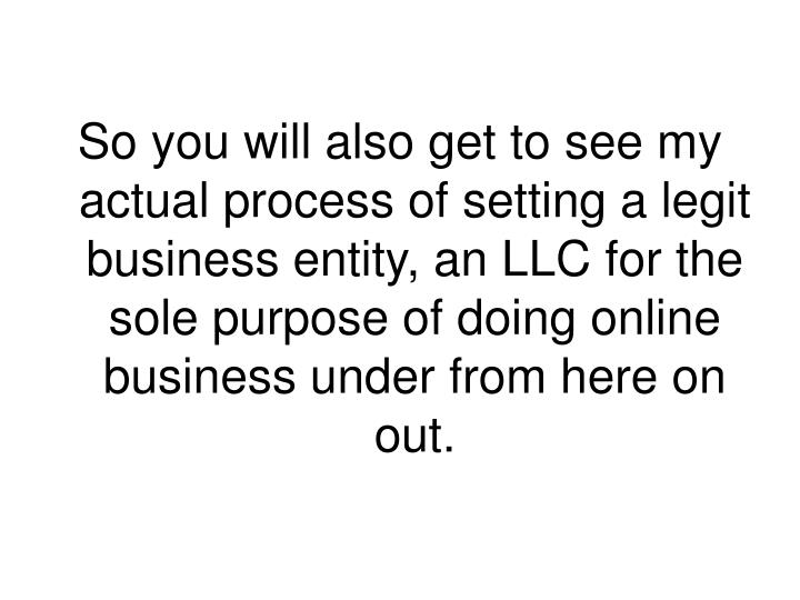 So you will also get to see my actual process of setting a legit business entity, an LLC for the sole purpose of doing online business under from here on out.