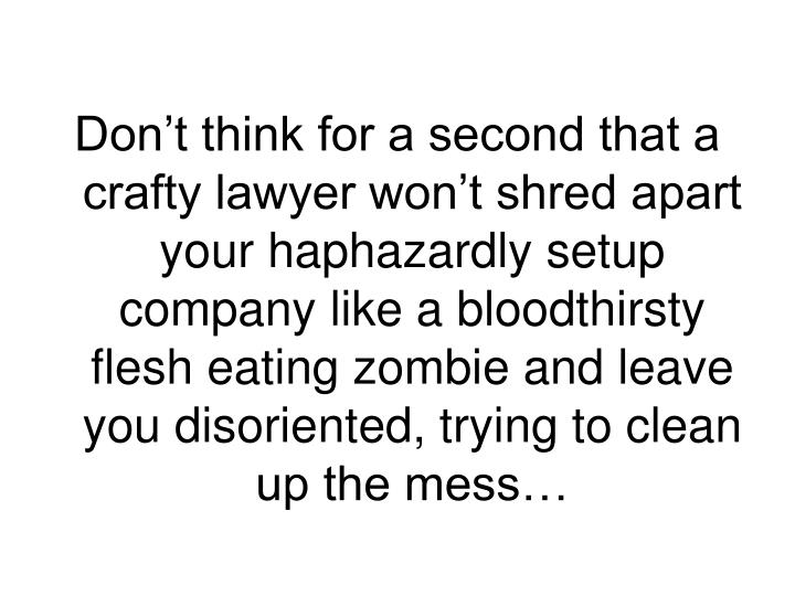 Don't think for a second that a crafty lawyer won't shred apart your haphazardly setup company like a bloodthirsty flesh eating zombie and leave you disoriented, trying to clean up the mess…