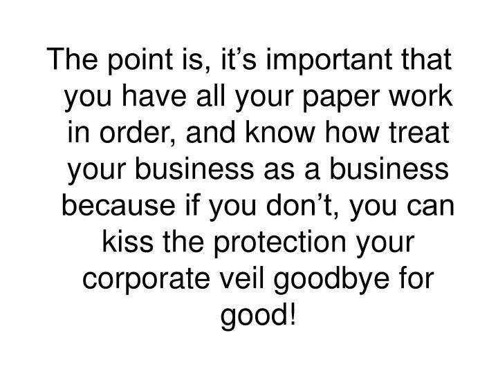 The point is, it's important that you have all your paper work in order, and know how treat your business as a business because if you don't, you can kiss the protection your corporate veil goodbye for good!