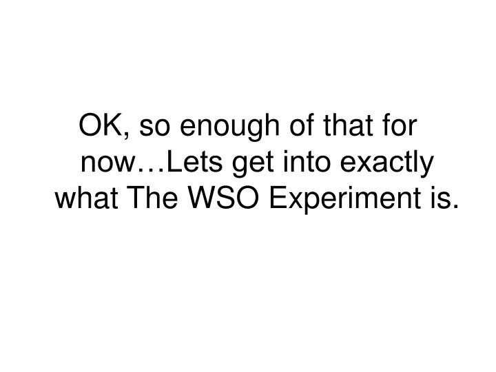OK, so enough of that for now…Lets get into exactly what The WSO Experiment is.