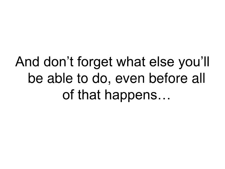And don't forget what else you'll be able to do, even before all of that happens…