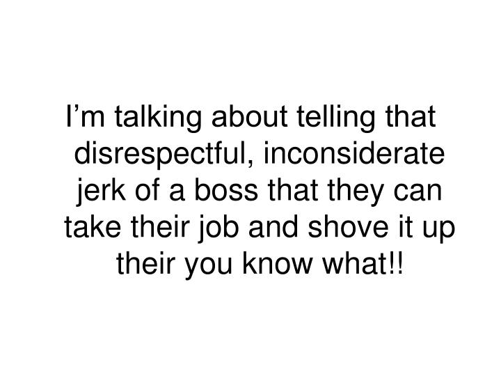 I'm talking about telling that disrespectful, inconsiderate jerk of a boss that they can take their job and shove it up their you know what!!