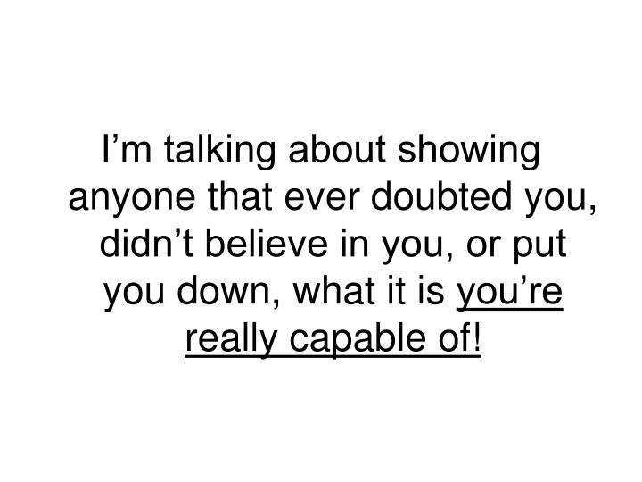 I'm talking about showing anyone that ever doubted you, didn't believe in you, or put you down, what it is
