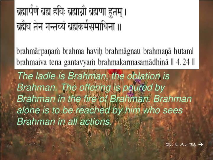 The ladle is Brahman, the oblation is Brahman. The offering is poured by Brahman in the fire of Brahman. Brahman alone is to be reached by him who sees Brahman in all actions.