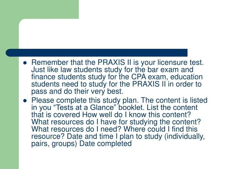 Remember that the PRAXIS II is your licensure test. Just like law students study for the bar exam and finance students study for the CPA exam, education students need to study for the PRAXIS II in order to pass and do their very best.