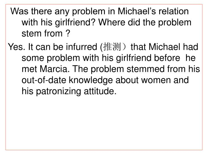 Was there any problem in Michael's relation with his girlfriend? Where did the problem stem from ?
