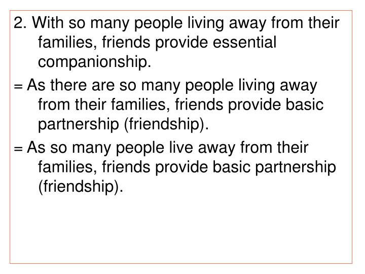 2. With so many people living away from their families, friends provide essential companionship.