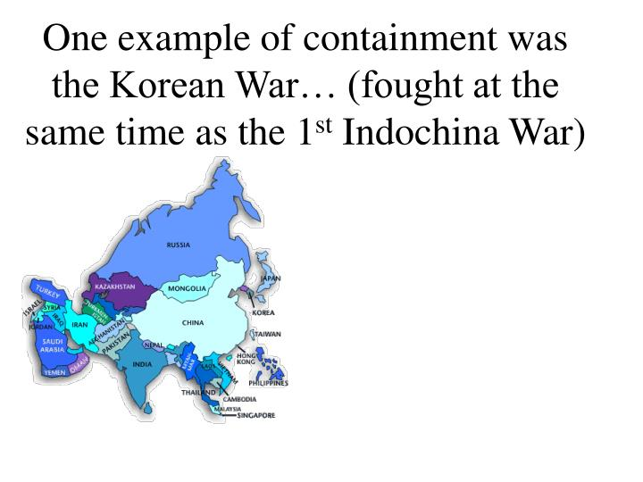 One example of containment was the Korean War… (fought at the same time as the 1