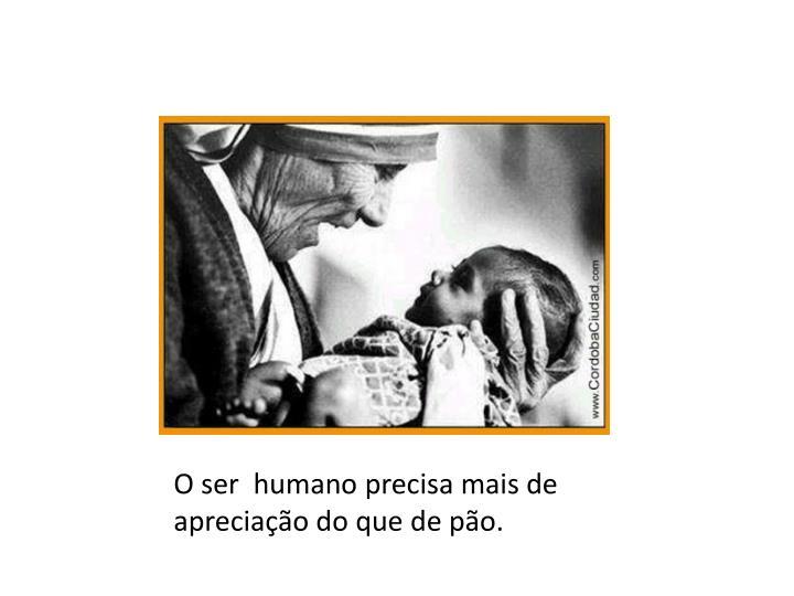 O ser  humano precisa mais de apreciação do que de pão.