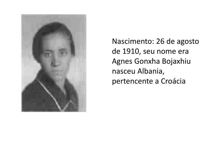 Nascimento: 26 de agosto de 1910, seu nome era Agnes Gonxha Bojaxhiu nasceu Albania,  pertencente a Croácia