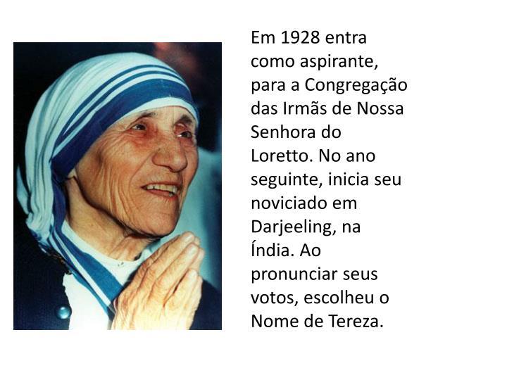 Em 1928 entra como aspirante, para a Congregação das Irmãs de Nossa Senhora do Loretto. No ano seguinte, inicia seu noviciado em Darjeeling, na Índia. Ao pronunciar seus votos, escolheu o Nome de Tereza.