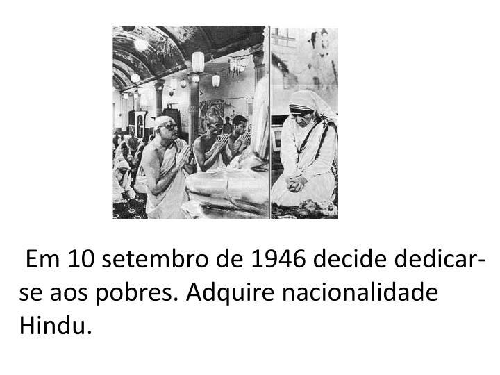 Em 10 setembro de 1946 decide dedicar-se aos pobres. Adquire nacionalidade Hindu.