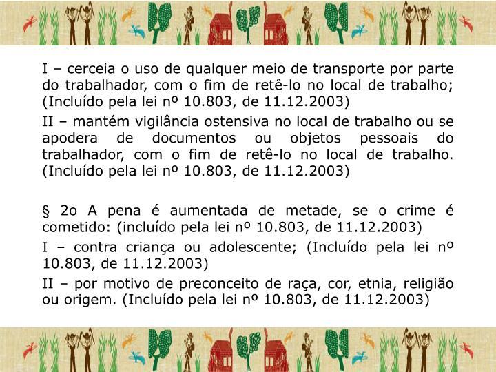 I – cerceia o uso de qualquer meio de transporte por parte do trabalhador, com o fim de retê-lo no local de trabalho; (Incluído pela lei nº 10.803, de 11.12.2003)