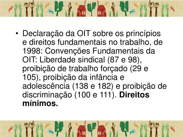 Declaração da OIT sobre os princípios e direitos fundamentais no trabalho, de 1998: Convenções Fundamentais da OIT: Liberdade sindical (87 e 98), proibição de trabalho forçado (29 e 105), proibição da infância e adolescência (138 e 182) e proibição de discriminação (100 e 111).