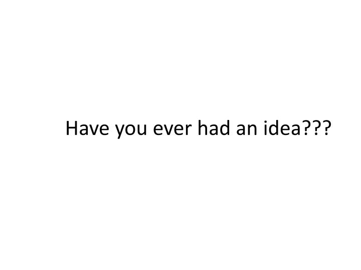 Have you ever had an idea???