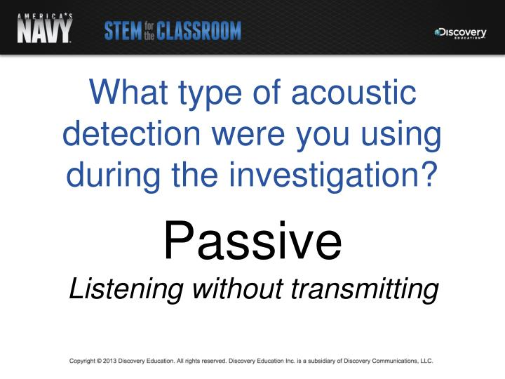 What type of acoustic detection were you using during the investigation?