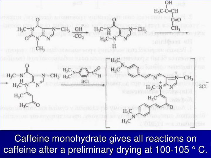 Caffeine monohydrate gives all reactions on caffeine after a preliminary drying at 100-105 ° C.