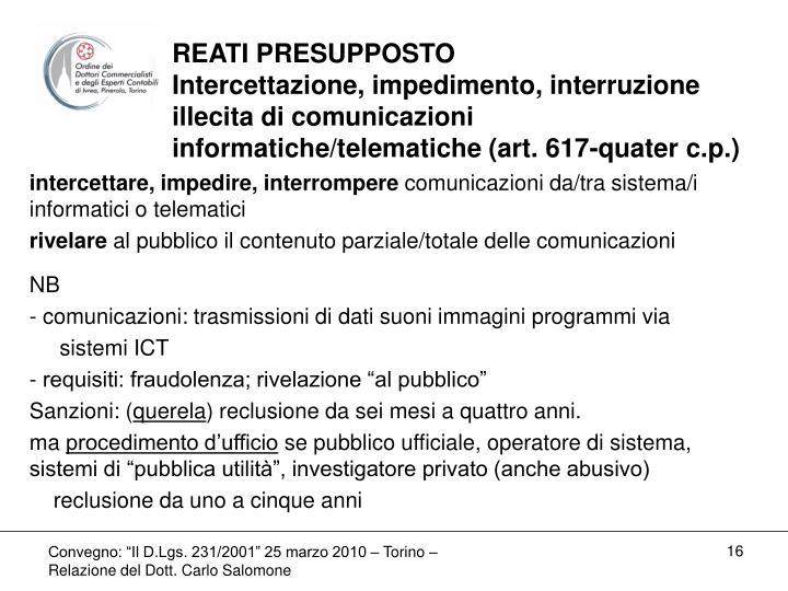REATI PRESUPPOSTO               Intercettazione, impedimento, interruzione illecita di comunicazioni  informatiche/telematiche (art. 617-quater c.p.)
