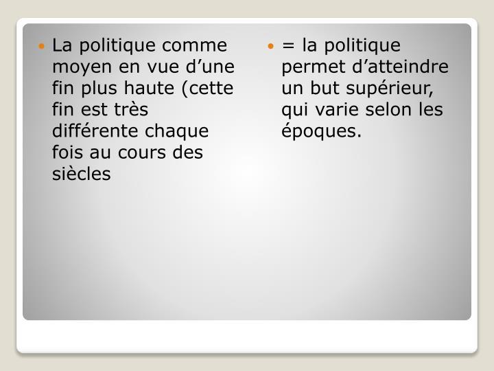La politique comme moyen en vue d'une fin plus haute (cette fin est très différente chaque fois au cours des siècles