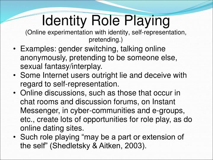 Examples: gender switching, talking online anonymously, pretending to be someone else, sexual fantasy/interplay.
